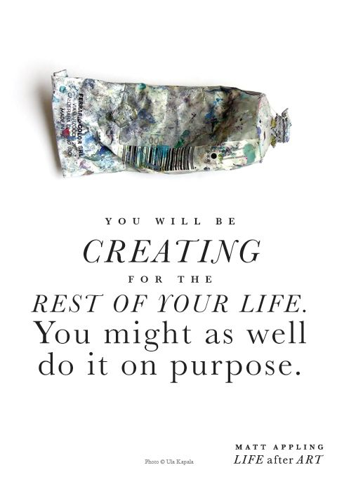 You will be creating the rest of your life. You might as well do it on purpose. -Matt Appling