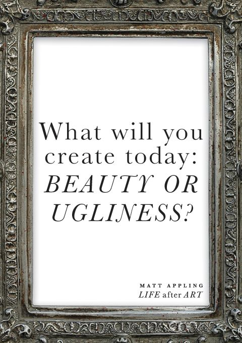 What will you create today: beauty or ugliness? -Matt Appling