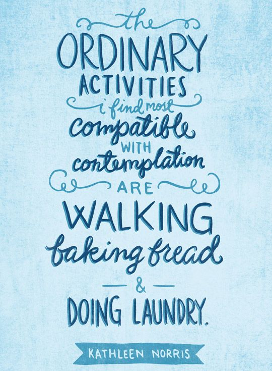 The ordinary activities I find most compatible with contemplation are walking, baking bread, and doing laundry. -Kathleen Norris