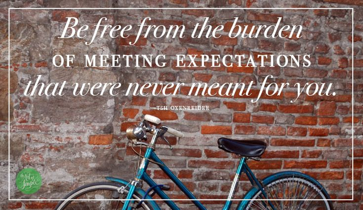 Be free from the burden of meeting expectations that were never meant for you. -Tsh Oxenreider