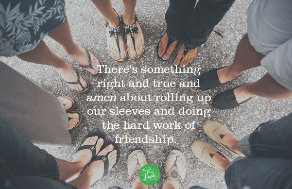 There's something right and true and amen about rolling up our sleeves and doing the hard work of friendship. -Tsh Oxenreider