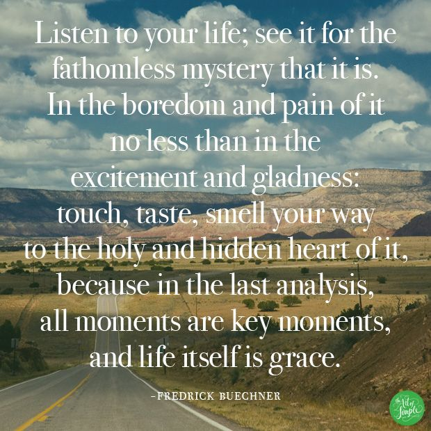 """""""Listen to your life; see it for the  fathomless mystery that it is.  In the boredom and pain of it  no less than in the  excitement and gladness:  touch, taste, smell your way  to the holy and hidden heart of it, because in the last analysis,  all moments are key moments,  and life itself is grace."""" - Fredrick Buechner"""