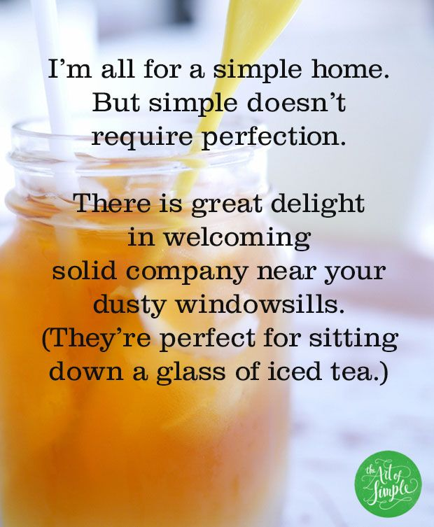 I'm all for a simple home. But simple doesn't  require perfection.   There is great delight  in welcoming  solid company near your dusty windowsills. (They're perfect for sitting down a glass of iced tea.)