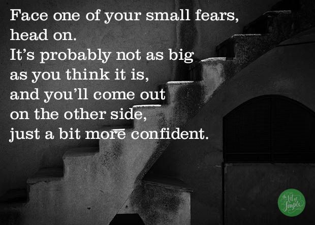 Face one of your small fears,  head on. It's probably not as big  as you think it is,  and you'll come out  on the other side,  just a bit more confident. -Tsh Oxenreider