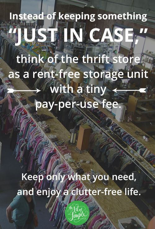 Instead of keeping something just in case, think of the thrift store as a rent-free storage unit with a tiny pay-per-use fee. Keep only what you need, and enjoy a clutter-free life.