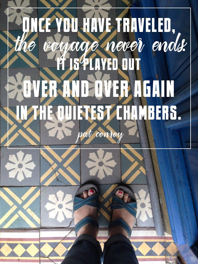 """""""Once you have traveled, the voyage never ends. It is played out over and over again in the quietest chambers."""" -Pat Conroy"""