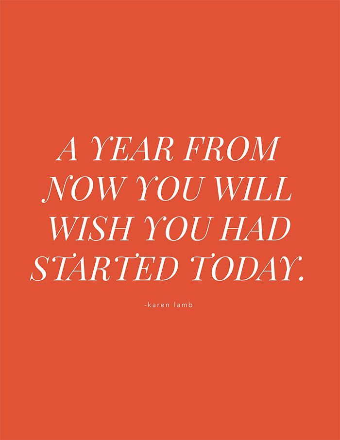 A year from now you will wish you had started today. -Karen Lamb