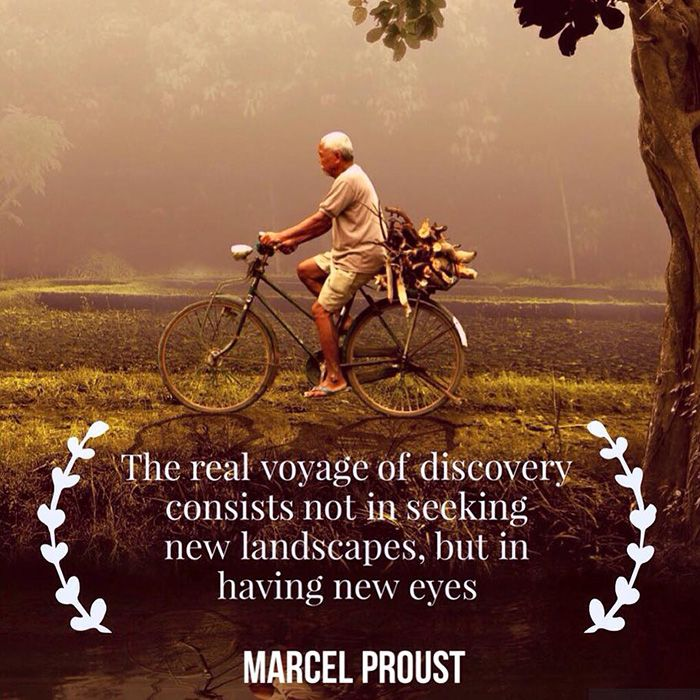 The real voyage of discovery consists not in seeking new landscapes, but in having new eyes. -Marcel Proust