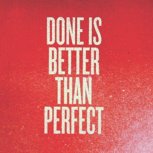 Done is better than perfect. Amen.