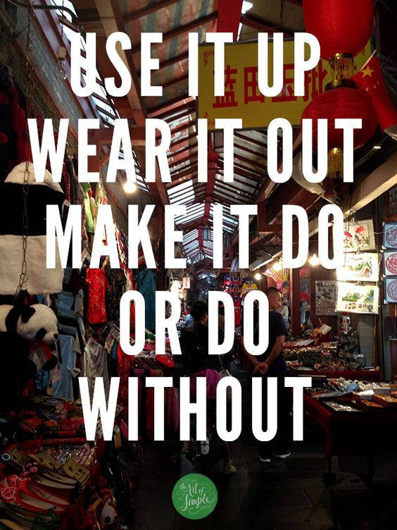 Use it up, wear it out, make it do, or do without. -WWII slogan