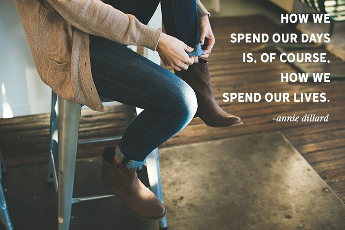 """""""How we spend our days is, of course, how we spend our lives."""" -Annie Dillard"""