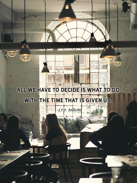 All we have to decide is what to do with the time that is given us. -JRR Tolkein