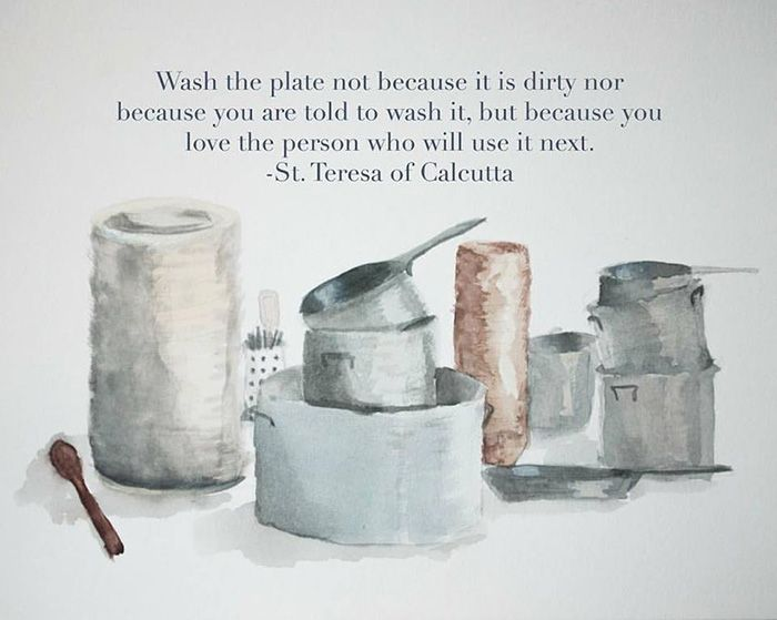 """""""Wash the plate not because it is dirty nor because you are told to wash it, but because you love the person who will use it next."""" -St. Teresa of Calcutta"""